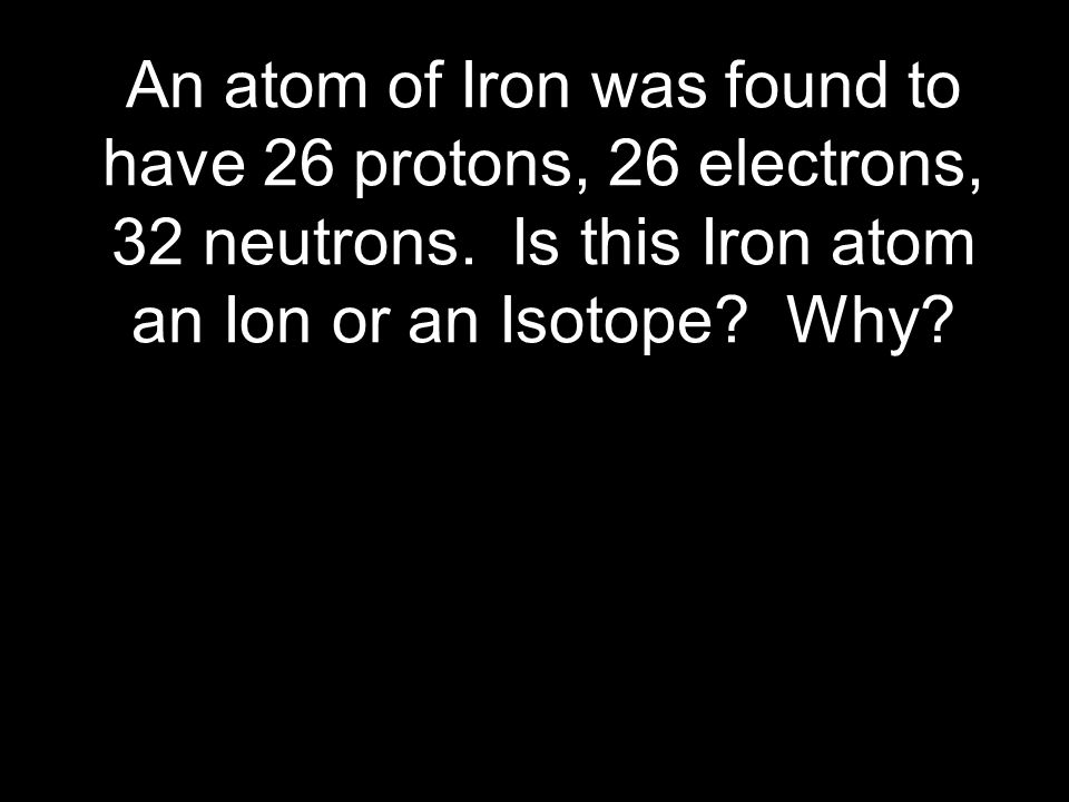 An atom of Iron was found to have 26 protons, 26 electrons, 32 neutrons.