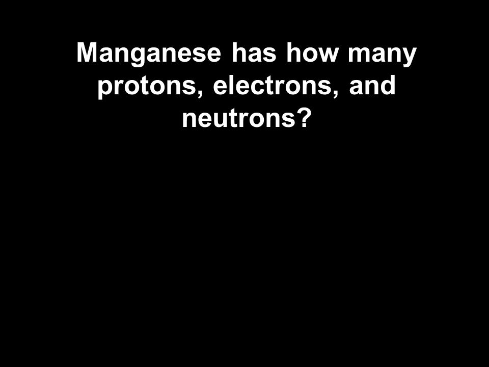 Manganese has how many protons, electrons, and neutrons