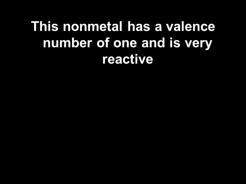 This nonmetal has a valence number of one and is very reactive
