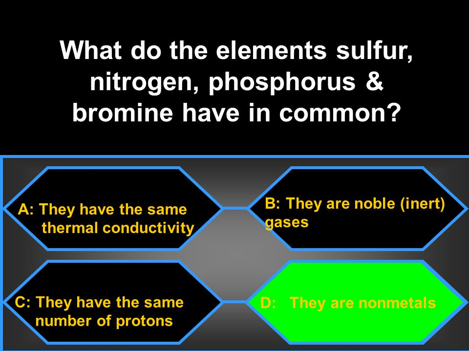 What do the elements sulfur, nitrogen, phosphorus & bromine have in common