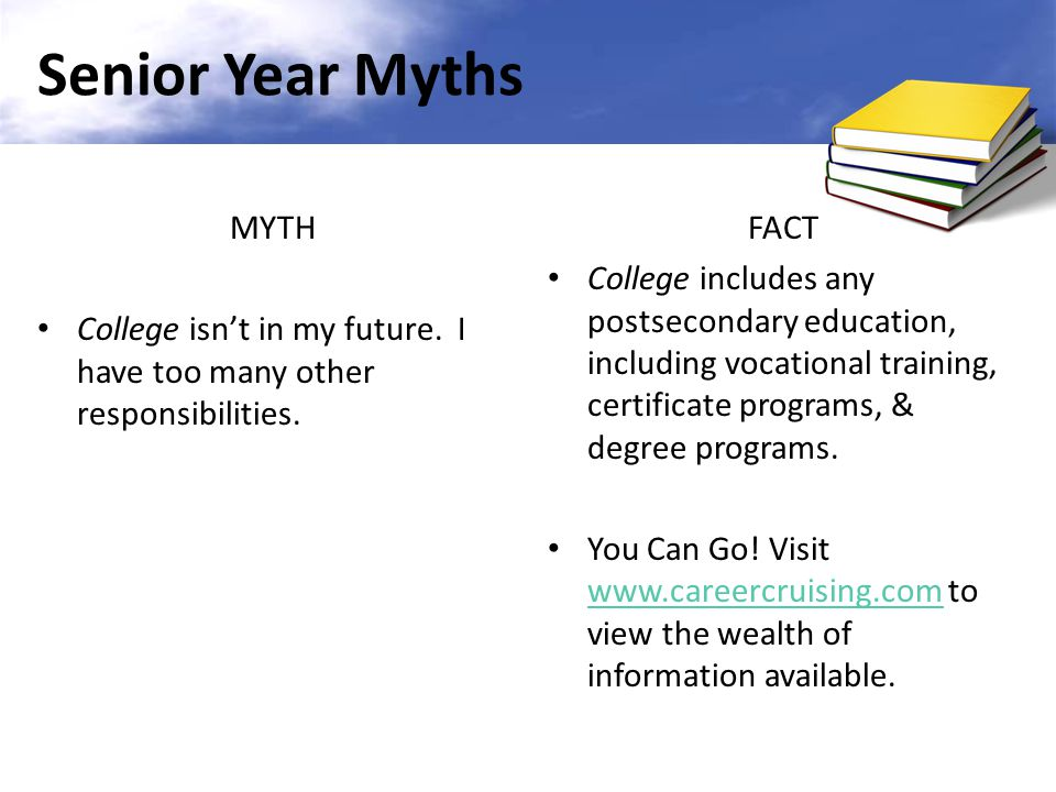 Senior Year Myths MYTH. College isn't in my future. I have too many other responsibilities. FACT.