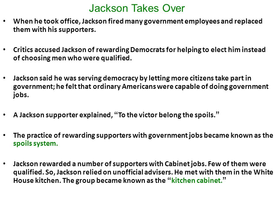 Jackson Takes Over When he took office, Jackson fired many government employees and replaced them with his supporters.