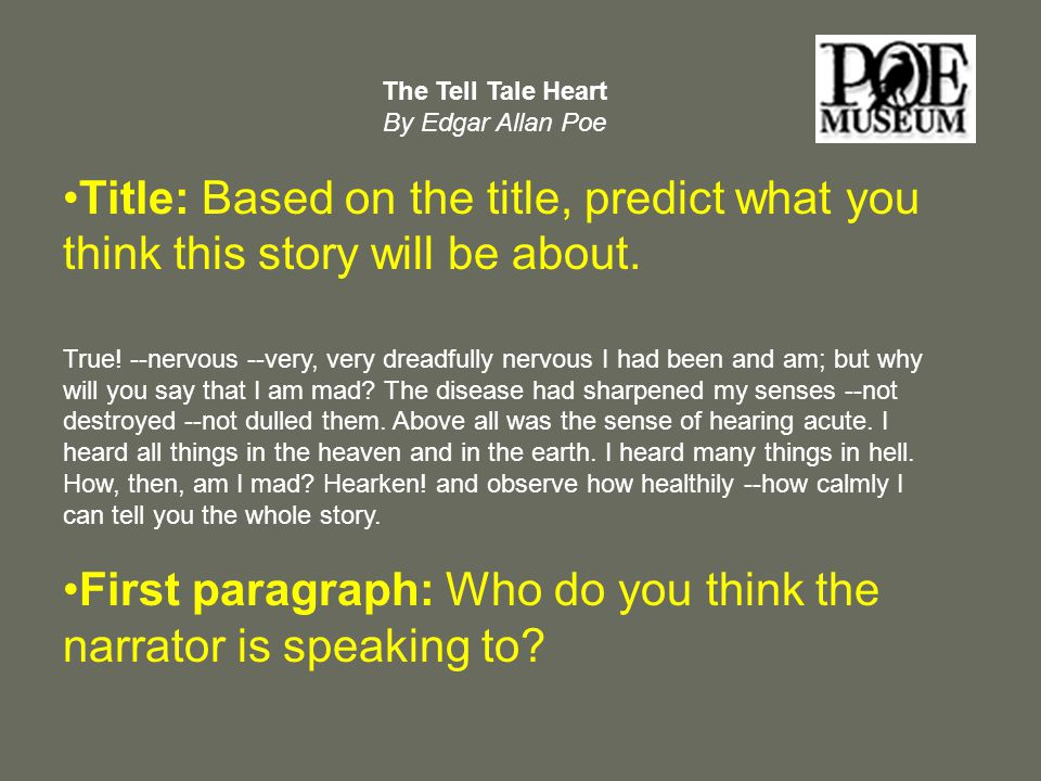 an analysis of the short story the tell tale heart by edgar allan poe 'the tell-tale heart' was first published in the inaugural issue of a boston magazine, the pioneer in january 1843 it was then revised and reprinted several other times including in the august edition of the broadway journal in 1845 the short story is written by american author, edgar allan poe.
