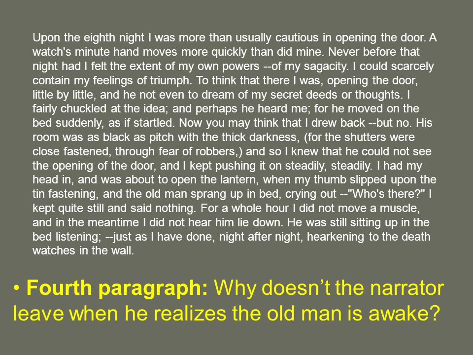 Upon the eighth night I was more than usually cautious in opening the door. A watch s minute hand moves more quickly than did mine. Never before that night had I felt the extent of my own powers --of my sagacity. I could scarcely contain my feelings of triumph. To think that there I was, opening the door, little by little, and he not even to dream of my secret deeds or thoughts. I fairly chuckled at the idea; and perhaps he heard me; for he moved on the bed suddenly, as if startled. Now you may think that I drew back --but no. His room was as black as pitch with the thick darkness, (for the shutters were close fastened, through fear of robbers,) and so I knew that he could not see the opening of the door, and I kept pushing it on steadily, steadily. I had my head in, and was about to open the lantern, when my thumb slipped upon the tin fastening, and the old man sprang up in bed, crying out -- Who s there I kept quite still and said nothing. For a whole hour I did not move a muscle, and in the meantime I did not hear him lie down. He was still sitting up in the bed listening; --just as I have done, night after night, hearkening to the death watches in the wall.