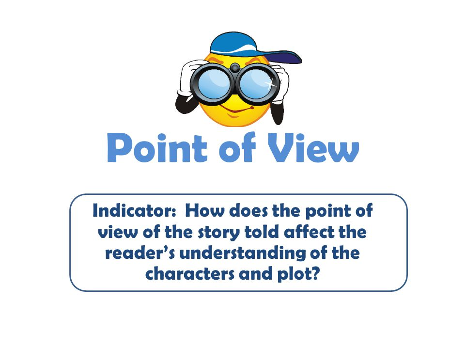 Point of View Indicator: How does the point of view of the story told affect the reader's understanding of the characters and plot