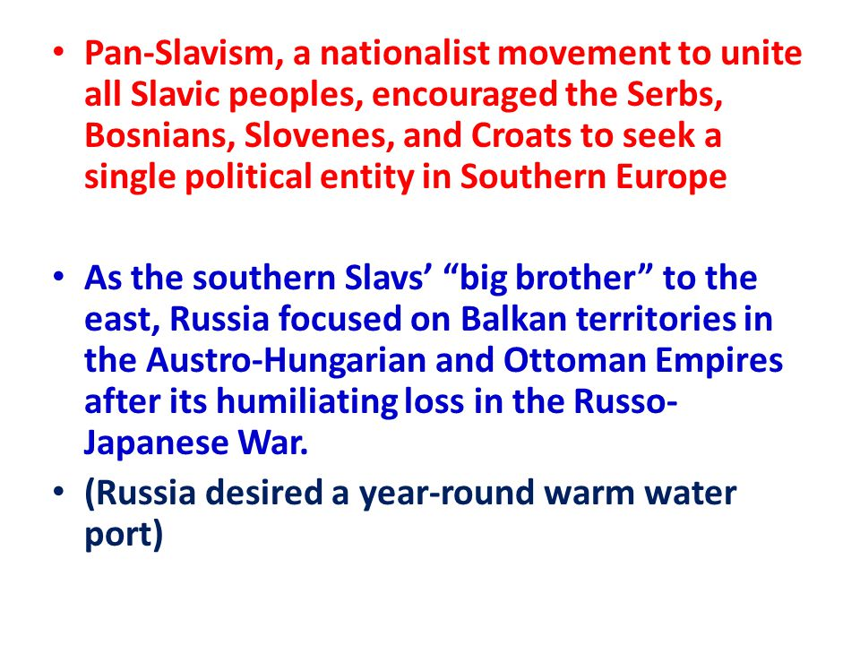 Pan-Slavism, a nationalist movement to unite all Slavic peoples, encouraged the Serbs, Bosnians, Slovenes, and Croats to seek a single political entity in Southern Europe