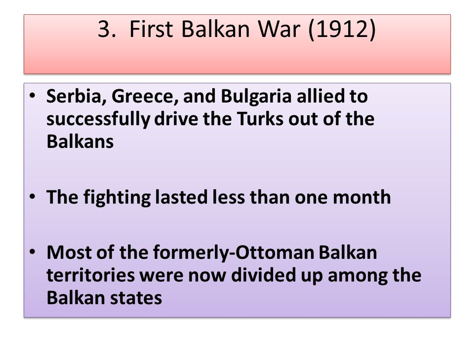 3. First Balkan War (1912) Serbia, Greece, and Bulgaria allied to successfully drive the Turks out of the Balkans.