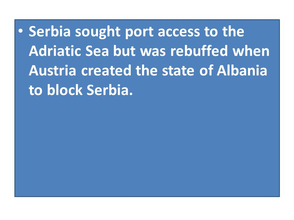 Serbia sought port access to the Adriatic Sea but was rebuffed when Austria created the state of Albania to block Serbia.