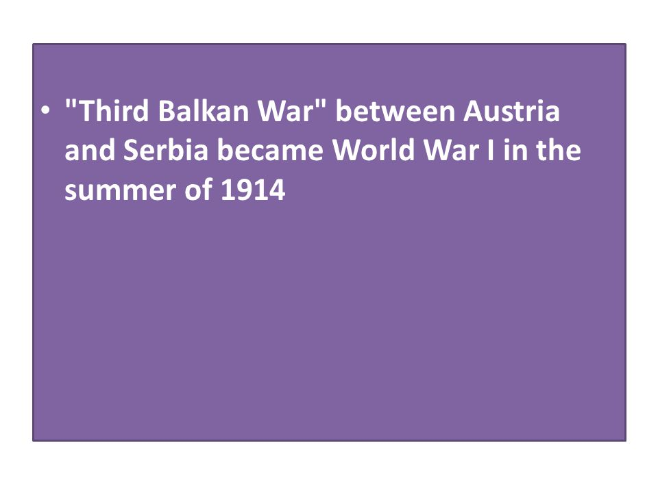 Third Balkan War between Austria and Serbia became World War I in the summer of 1914