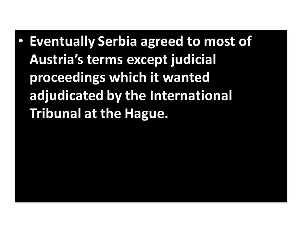 Eventually Serbia agreed to most of Austria's terms except judicial proceedings which it wanted adjudicated by the International Tribunal at the Hague.
