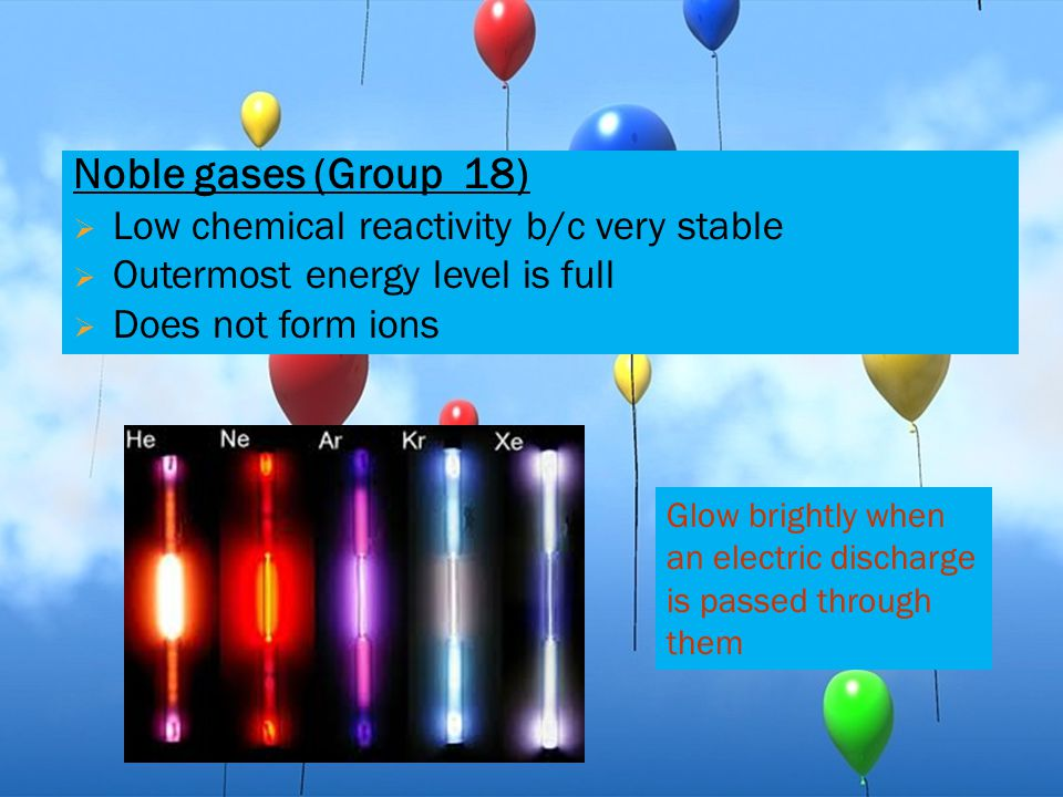 Noble gases (Group 18) Low chemical reactivity b/c very stable