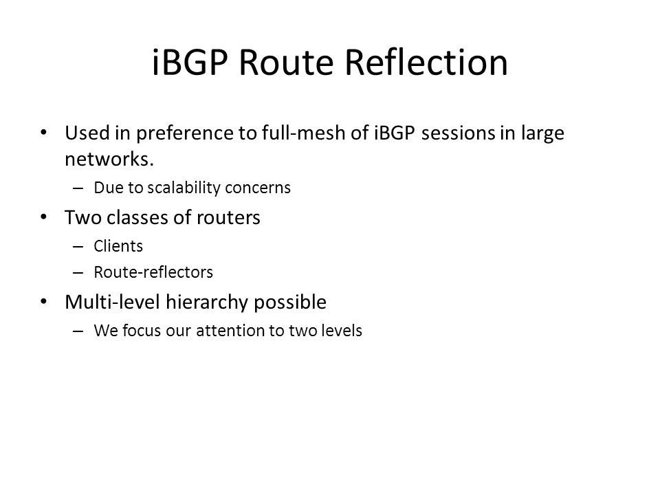 iBGP Route Reflection Used in preference to full-mesh of iBGP sessions in large networks. Due to scalability concerns.