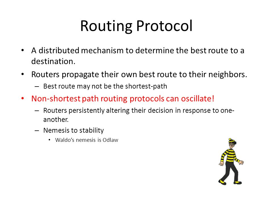 Routing Protocol A distributed mechanism to determine the best route to a destination. Routers propagate their own best route to their neighbors.