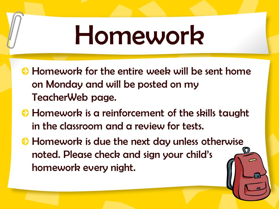Homework Homework for the entire week will be sent home on Monday and will be posted on my TeacherWeb page.