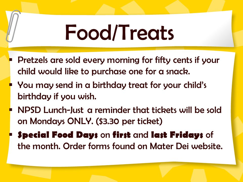 Food/Treats Pretzels are sold every morning for fifty cents if your child would like to purchase one for a snack.