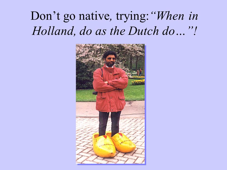 Don't go native, trying: When in Holland, do as the Dutch do… !