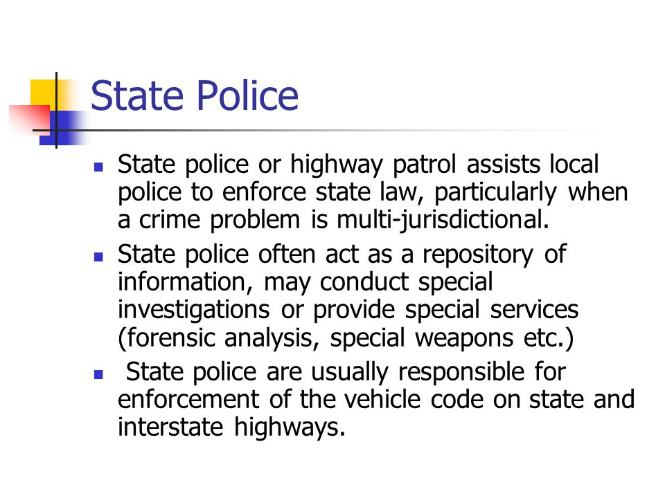 State Police State police or highway patrol assists local police to enforce state law, particularly when a crime problem is multi-jurisdictional.