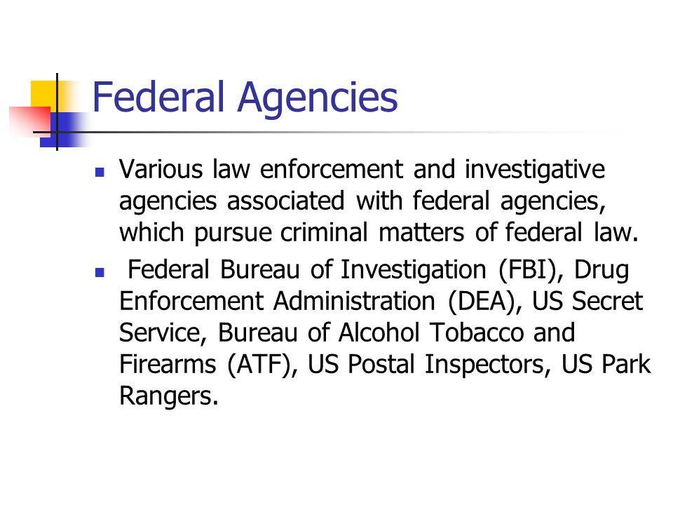 Federal Agencies Various law enforcement and investigative agencies associated with federal agencies, which pursue criminal matters of federal law.