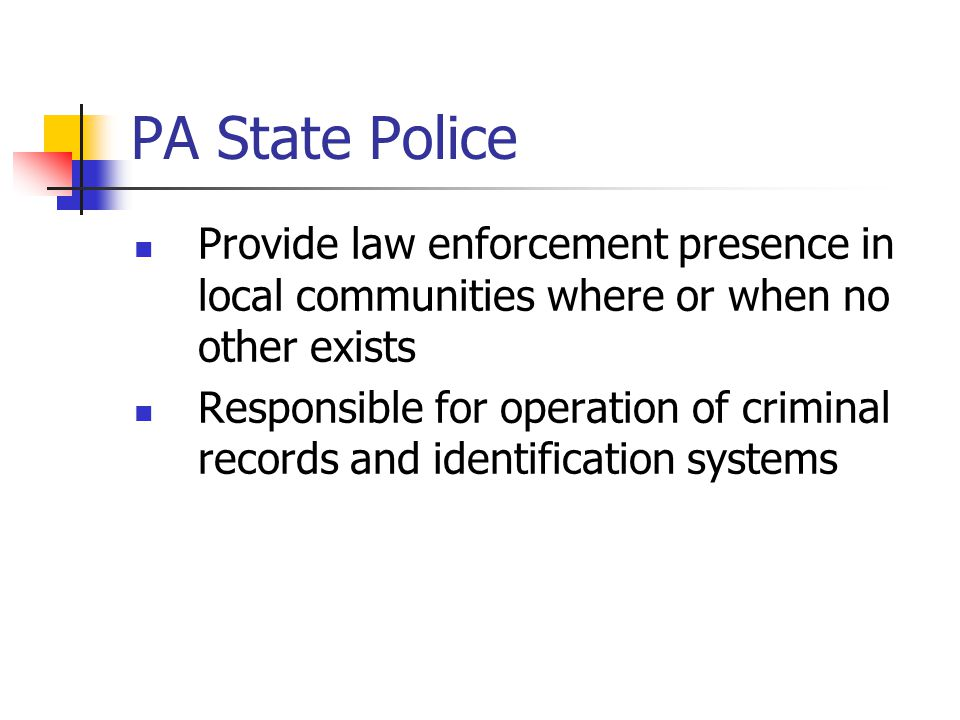 PA State Police Provide law enforcement presence in local communities where or when no other exists.
