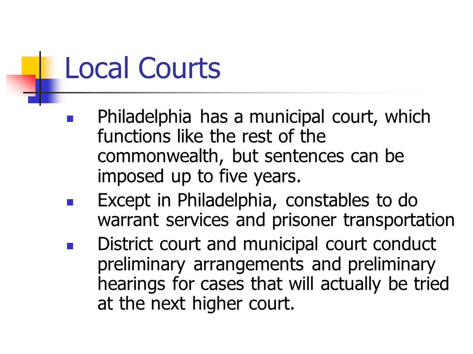 Local Courts Philadelphia has a municipal court, which functions like the rest of the commonwealth, but sentences can be imposed up to five years.