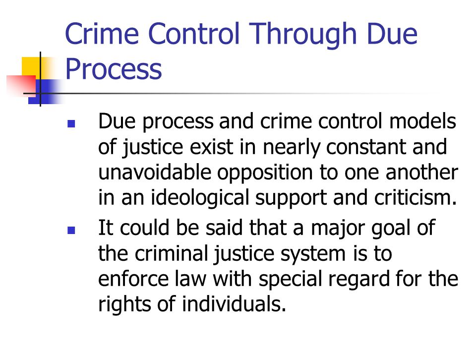 due process vs crime control Today, there are two main competing models of justice, the due process model, and the crime control method the due process model (dpm) is known as obstacle course justice with an ideology.