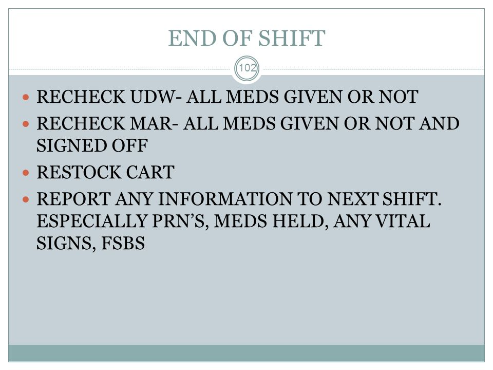 END OF SHIFT RECHECK UDW- ALL MEDS GIVEN OR NOT