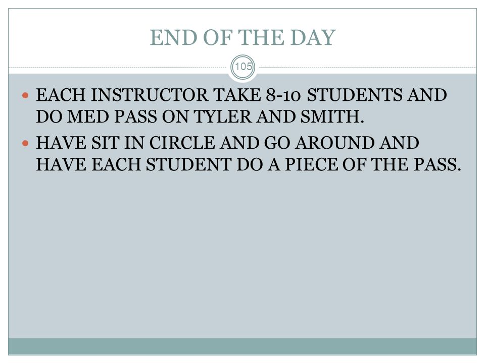 END OF THE DAY EACH INSTRUCTOR TAKE 8-10 STUDENTS AND DO MED PASS ON TYLER AND SMITH.