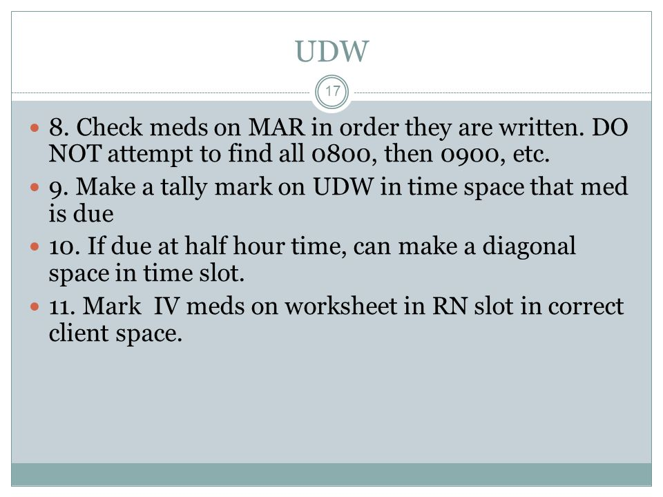 UDW 8. Check meds on MAR in order they are written. DO NOT attempt to find all 0800, then 0900, etc.