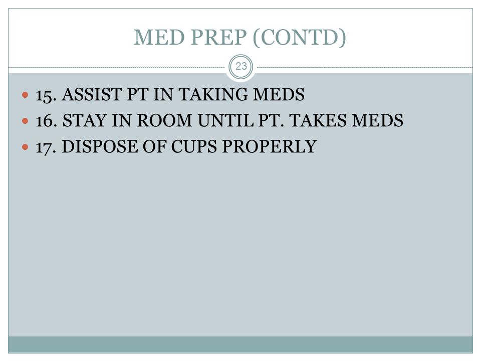 MED PREP (CONTD) 15. ASSIST PT IN TAKING MEDS