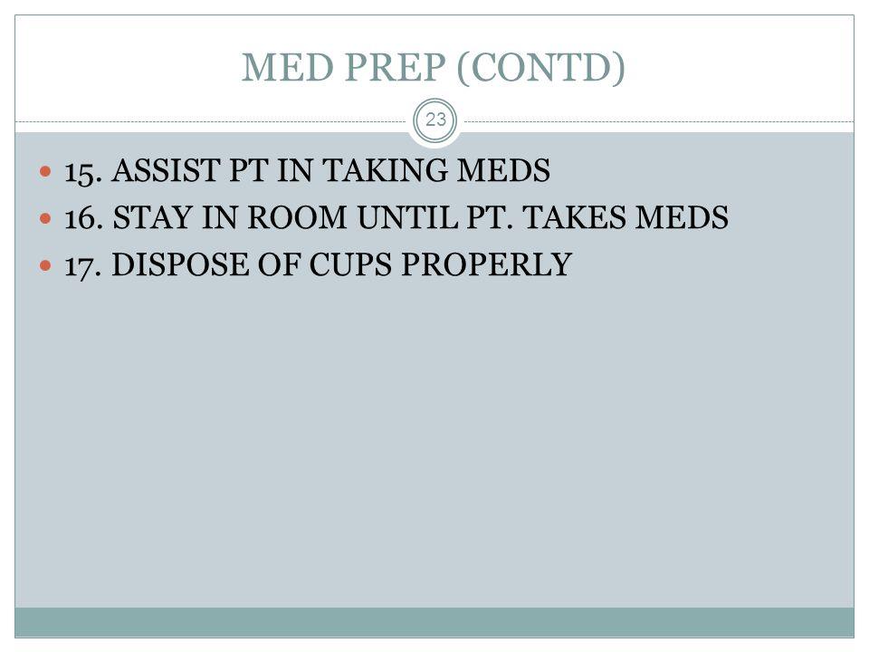 MED PREP (CONTD) 15. ASSIST PT IN TAKING MEDS