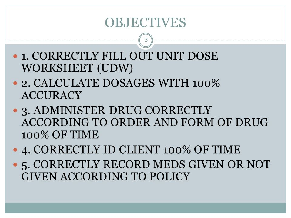 OBJECTIVES 1. CORRECTLY FILL OUT UNIT DOSE WORKSHEET (UDW)