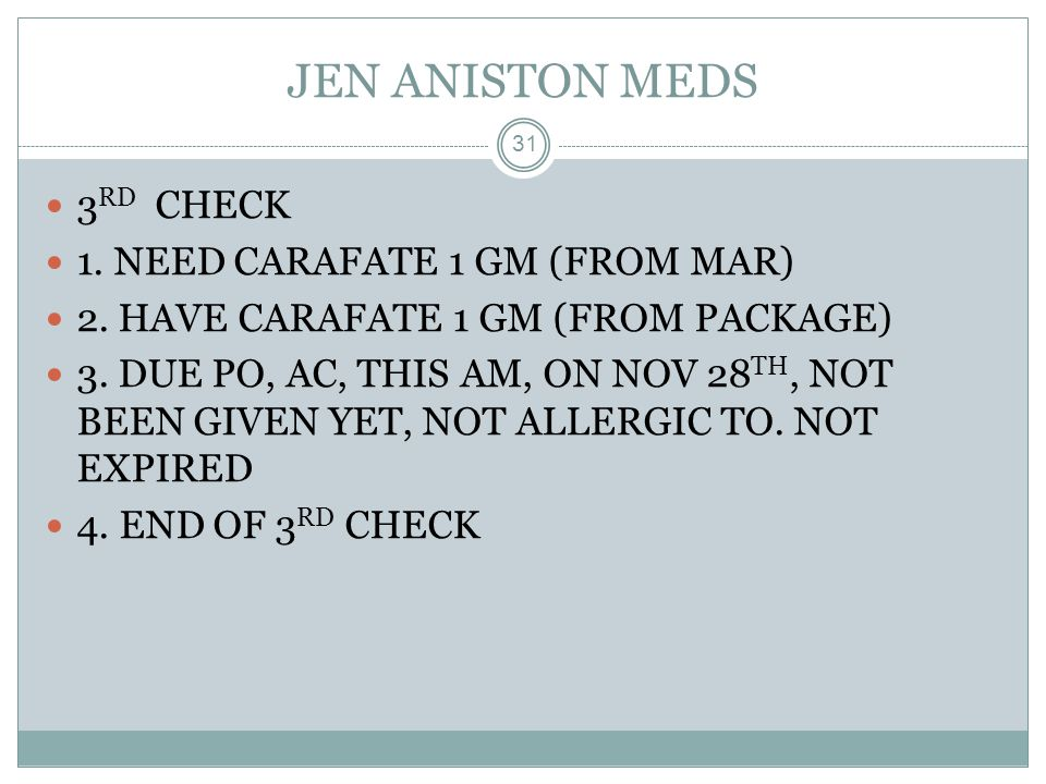 JEN ANISTON MEDS 3RD CHECK 1. NEED CARAFATE 1 GM (FROM MAR)