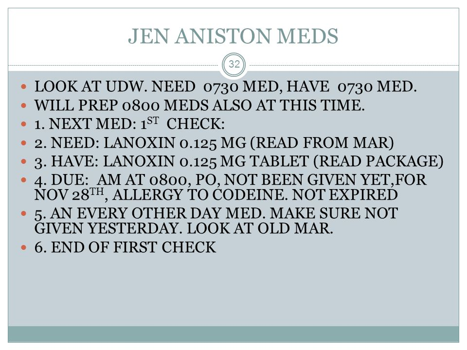 JEN ANISTON MEDS LOOK AT UDW. NEED 0730 MED, HAVE 0730 MED.