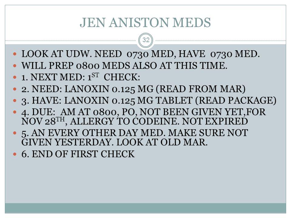 JEN ANISTON MEDS LOOK AT UDW. NEED 0730 MED, HAVE 0730 MED.