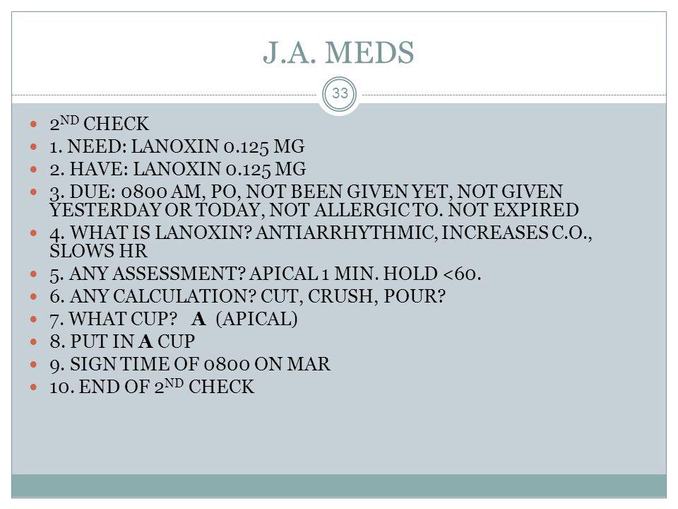 J.A. MEDS 2ND CHECK 1. NEED: LANOXIN 0.125 MG