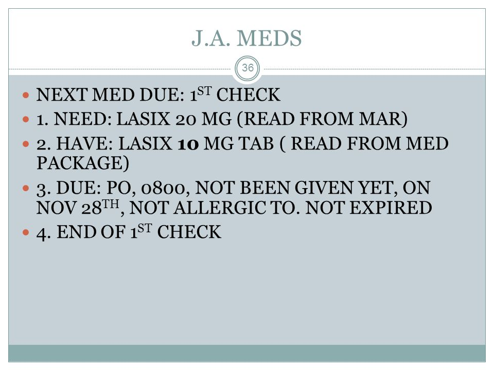 J.A. MEDS NEXT MED DUE: 1ST CHECK 1. NEED: LASIX 20 MG (READ FROM MAR)