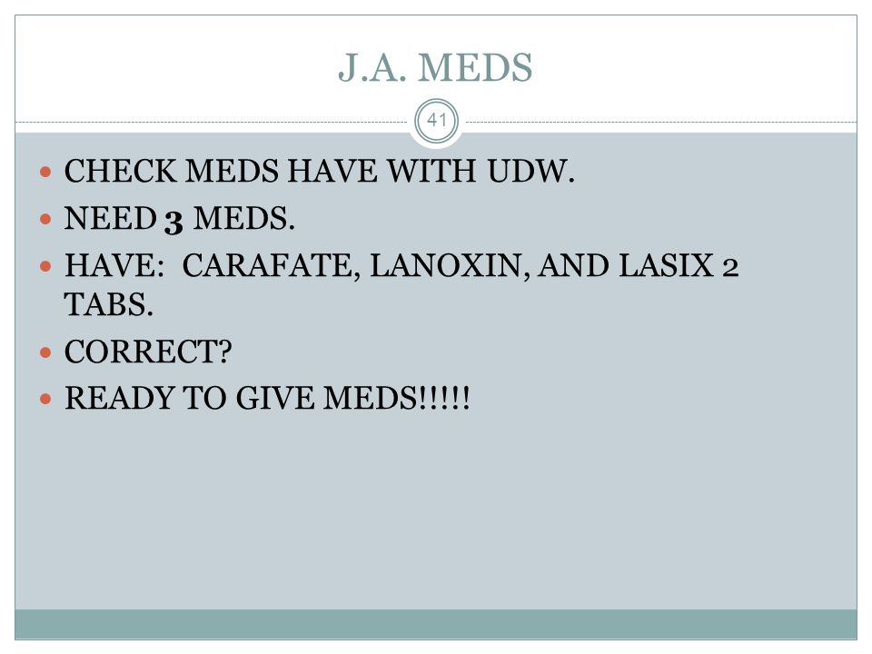 J.A. MEDS CHECK MEDS HAVE WITH UDW. NEED 3 MEDS.
