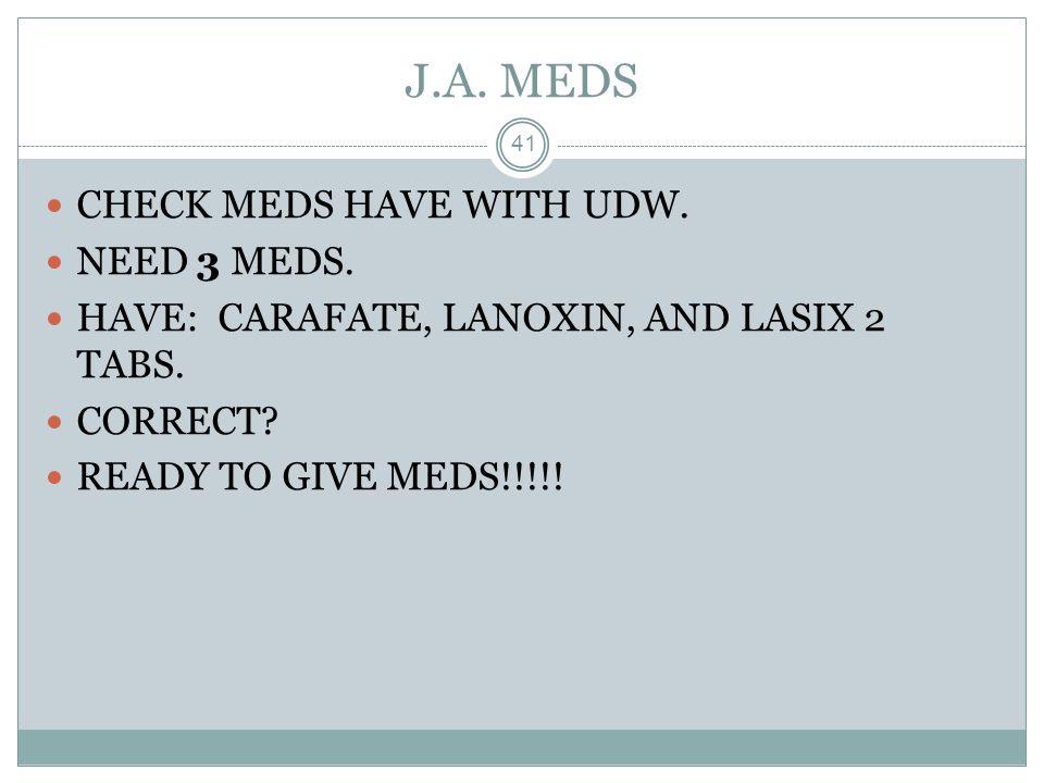 J.A. MEDS CHECK MEDS HAVE WITH UDW. NEED 3 MEDS.