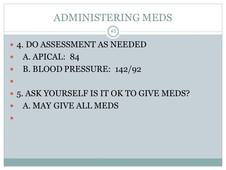 ADMINISTERING MEDS 4. DO ASSESSMENT AS NEEDED A. APICAL: 84