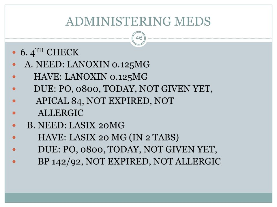 ADMINISTERING MEDS 6. 4TH CHECK A. NEED: LANOXIN 0.125MG