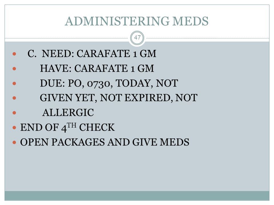 ADMINISTERING MEDS C. NEED: CARAFATE 1 GM HAVE: CARAFATE 1 GM