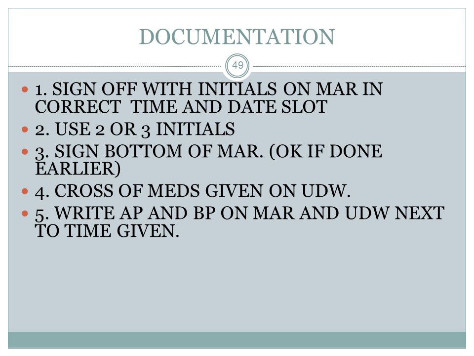 DOCUMENTATION 1. SIGN OFF WITH INITIALS ON MAR IN CORRECT TIME AND DATE SLOT. 2. USE 2 OR 3 INITIALS.