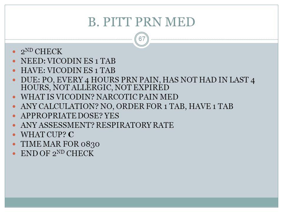 B. PITT PRN MED 2ND CHECK NEED: VICODIN ES 1 TAB
