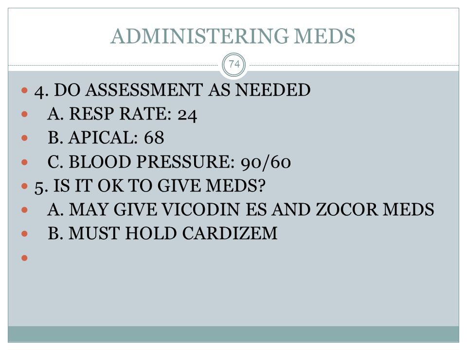 ADMINISTERING MEDS 4. DO ASSESSMENT AS NEEDED A. RESP RATE: 24