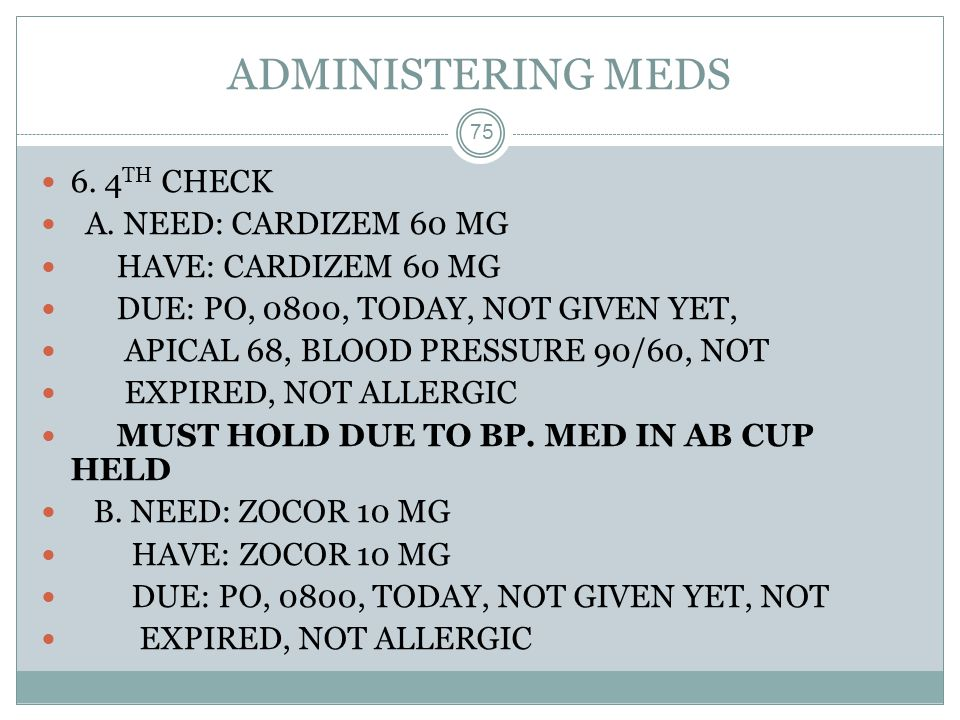 ADMINISTERING MEDS 6. 4TH CHECK A. NEED: CARDIZEM 60 MG