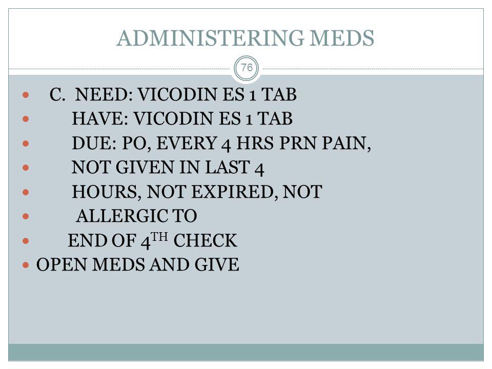ADMINISTERING MEDS C. NEED: VICODIN ES 1 TAB HAVE: VICODIN ES 1 TAB