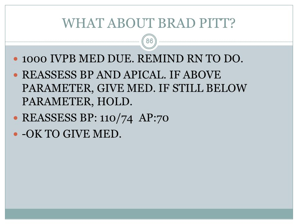 WHAT ABOUT BRAD PITT 1000 IVPB MED DUE. REMIND RN TO DO.
