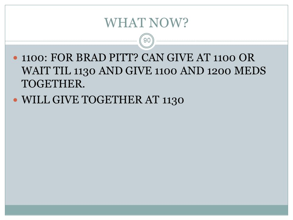 WHAT NOW 1100: FOR BRAD PITT CAN GIVE AT 1100 OR WAIT TIL 1130 AND GIVE 1100 AND 1200 MEDS TOGETHER.