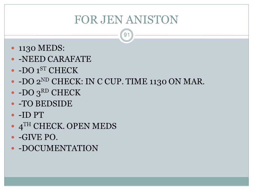 FOR JEN ANISTON 1130 MEDS: -NEED CARAFATE -DO 1ST CHECK