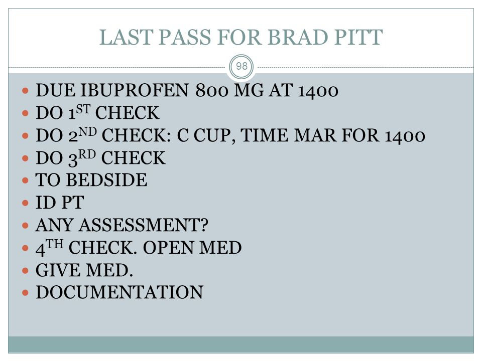 LAST PASS FOR BRAD PITT DUE IBUPROFEN 800 MG AT 1400 DO 1ST CHECK